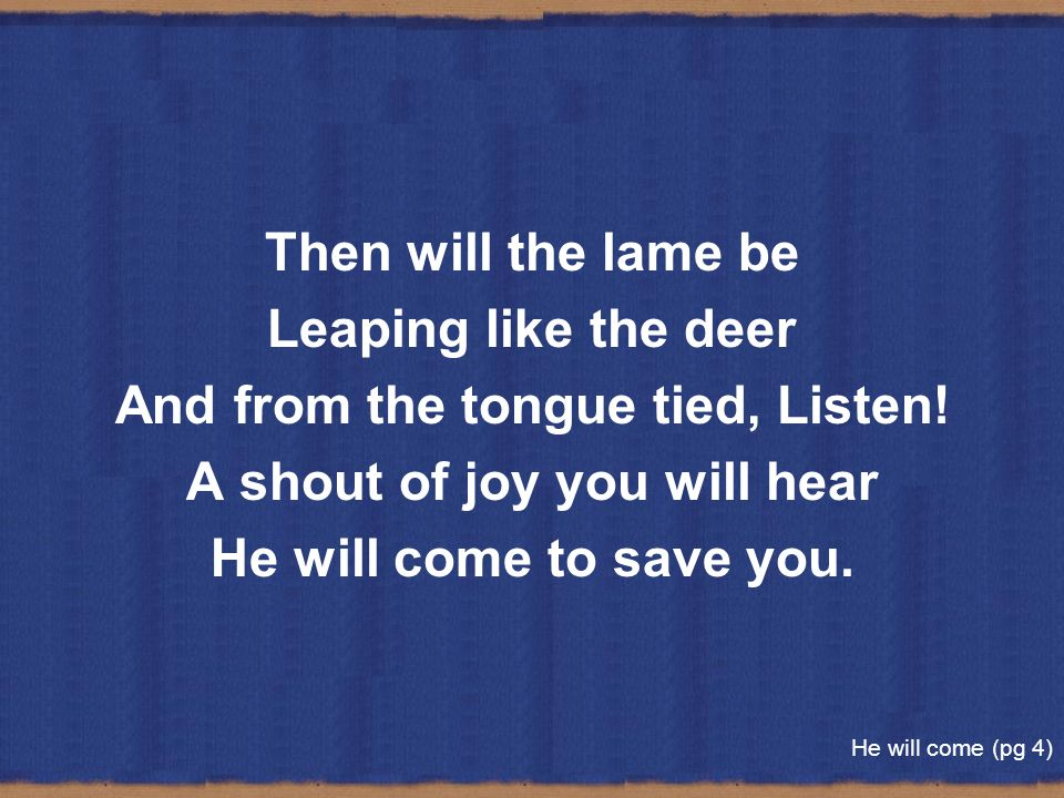 And from the tongue tied, Listen! A shout of joy you will hear