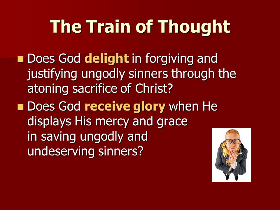 The Train of Thought Does God delight in forgiving and justifying ungodly sinners through the atoning sacrifice of Christ