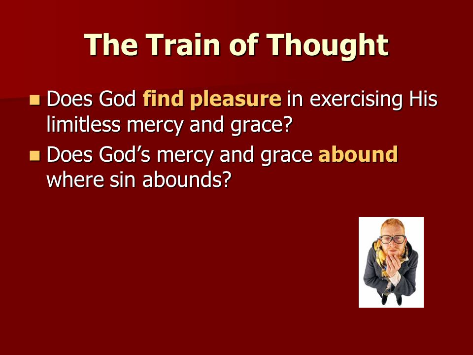 The Train of Thought Does God find pleasure in exercising His limitless mercy and grace.