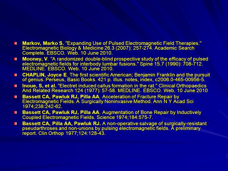Markov, Marko S. Expanding Use of Pulsed Electromagnetic Field Therapies. Electromagnetic Biology & Medicine 26.3 (2007): 257-274. Academic Search Complete. EBSCO. Web. 10 June 2010.