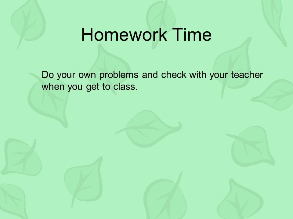 Homework Time Do your own problems and check with your teacher when you get to class.