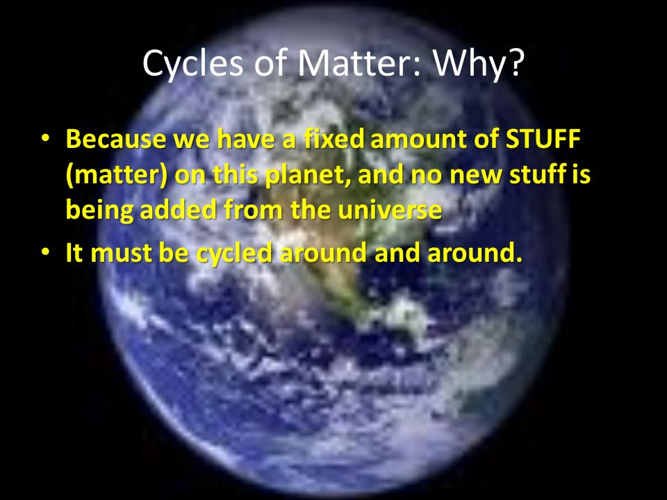 Cycles of Matter: Why Because we have a fixed amount of STUFF (matter) on this planet, and no new stuff is being added from the universe.