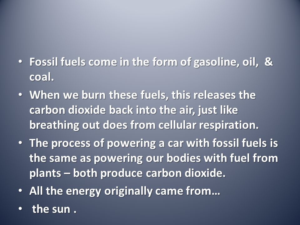 Fossil fuels come in the form of gasoline, oil, & coal.