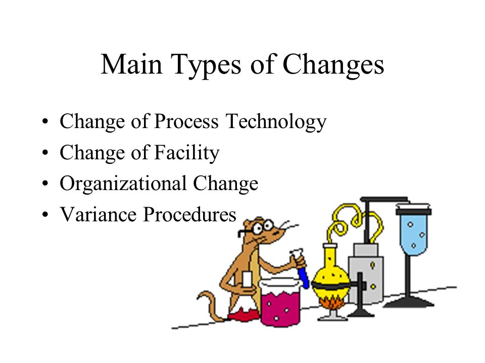 Main Types of Changes Change of Process Technology Change of Facility