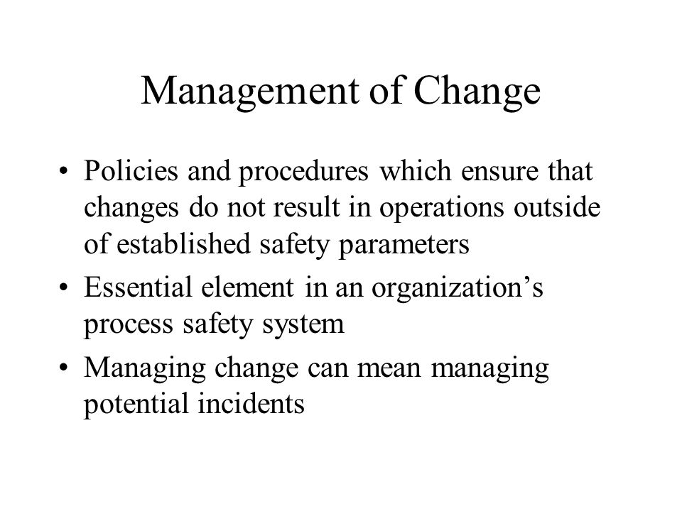 Management of Change Policies and procedures which ensure that changes do not result in operations outside of established safety parameters.