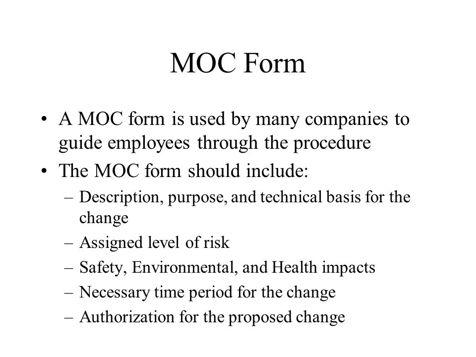 MOC Form A MOC form is used by many companies to guide employees through the procedure. The MOC form should include: