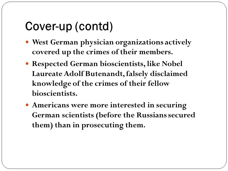 Cover-up (contd) West German physician organizations actively covered up the crimes of their members.