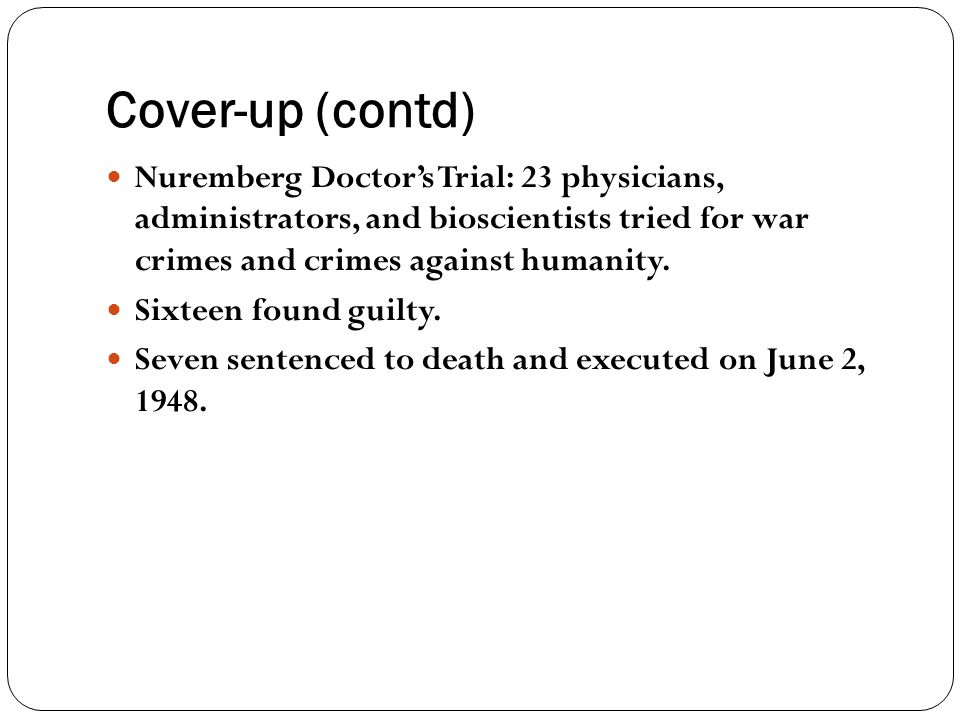 Cover-up (contd) Nuremberg Doctor's Trial: 23 physicians, administrators, and bioscientists tried for war crimes and crimes against humanity.