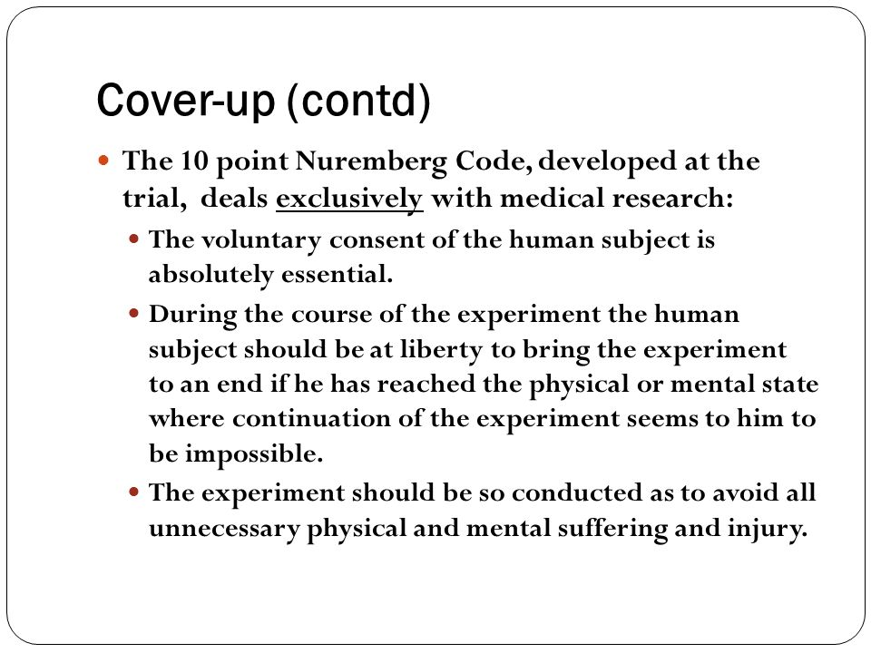 Cover-up (contd) The 10 point Nuremberg Code, developed at the trial, deals exclusively with medical research: