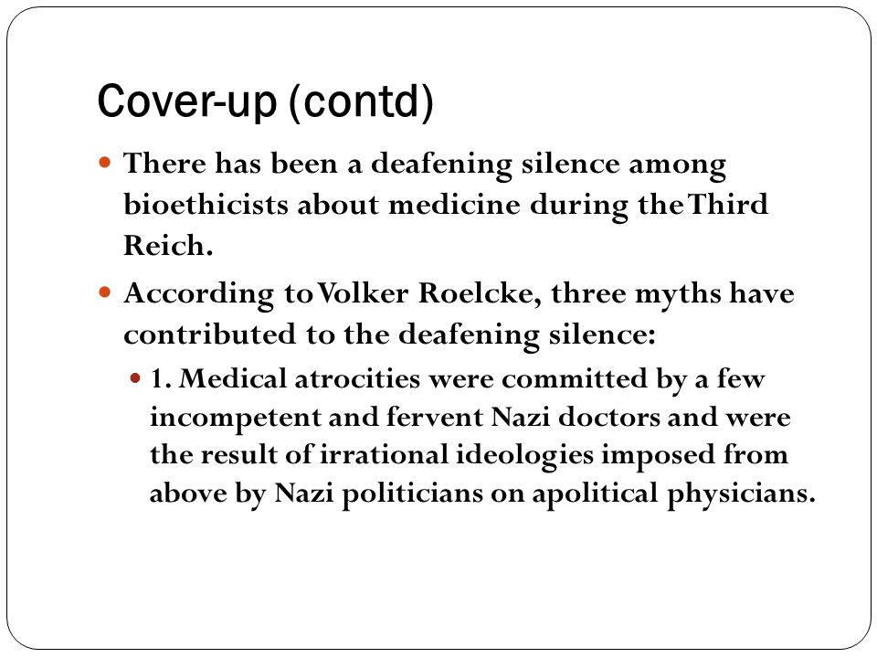 Cover-up (contd) There has been a deafening silence among bioethicists about medicine during the Third Reich.