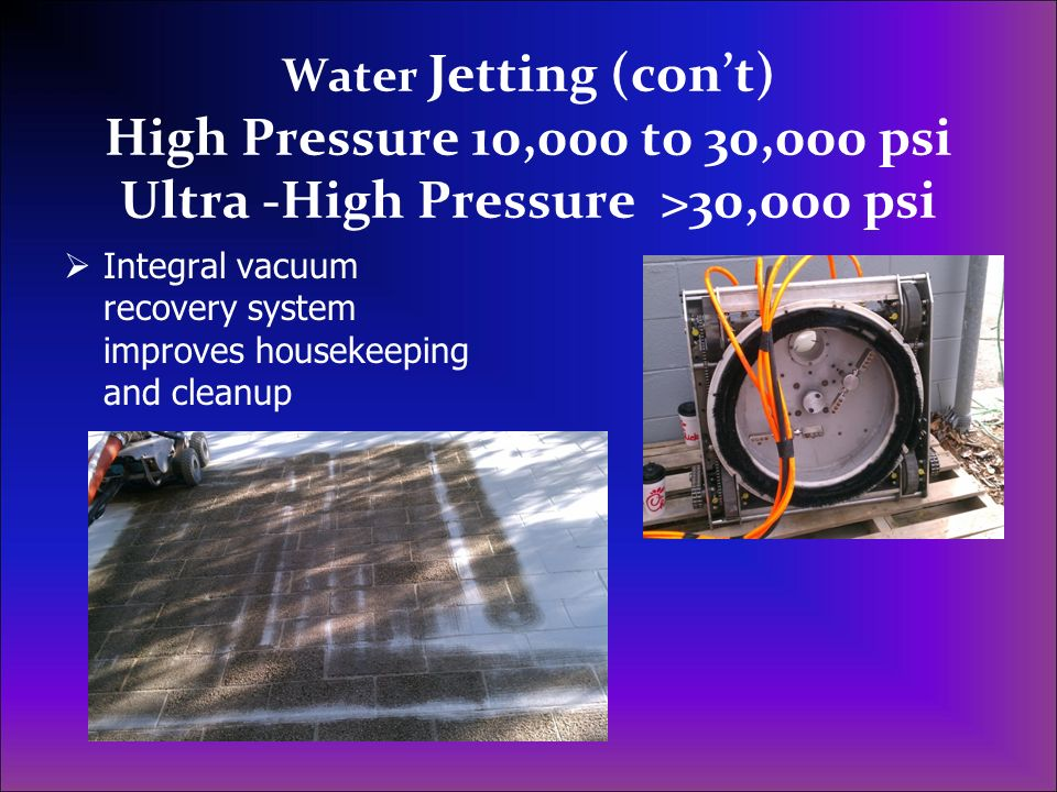 Water Jetting (con't) High Pressure 10,000 to 30,000 psi Ultra -High Pressure >30,000 psi