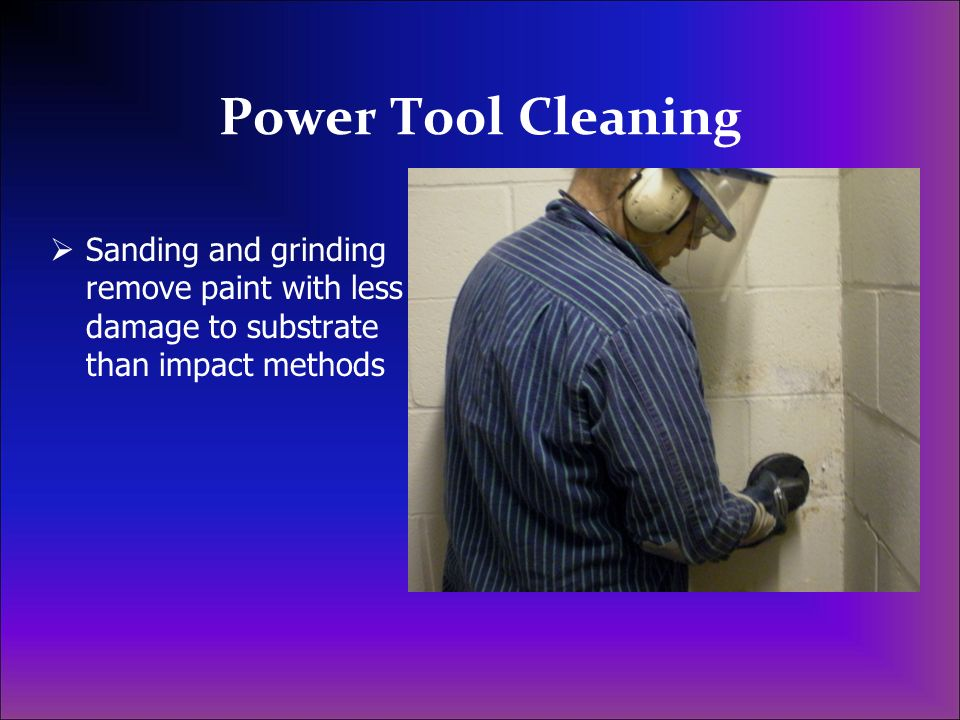 Power Tool Cleaning Sanding and grinding remove paint with less damage to substrate than impact methods.