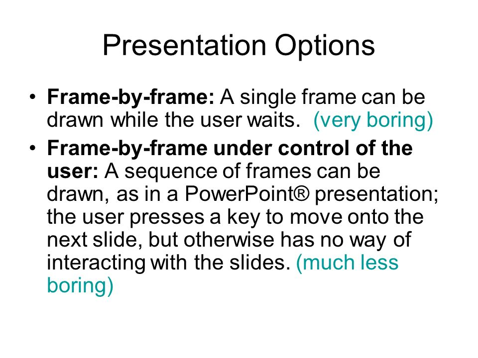 Presentation Options Frame-by-frame: A single frame can be drawn while the user waits. (very boring)