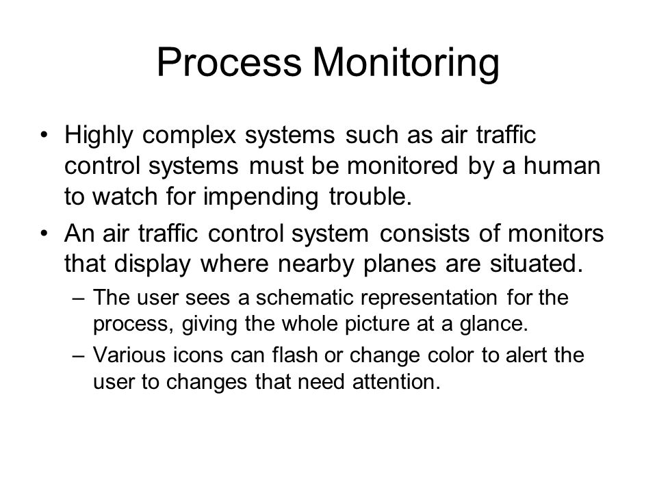 Process Monitoring Highly complex systems such as air traffic control systems must be monitored by a human to watch for impending trouble.