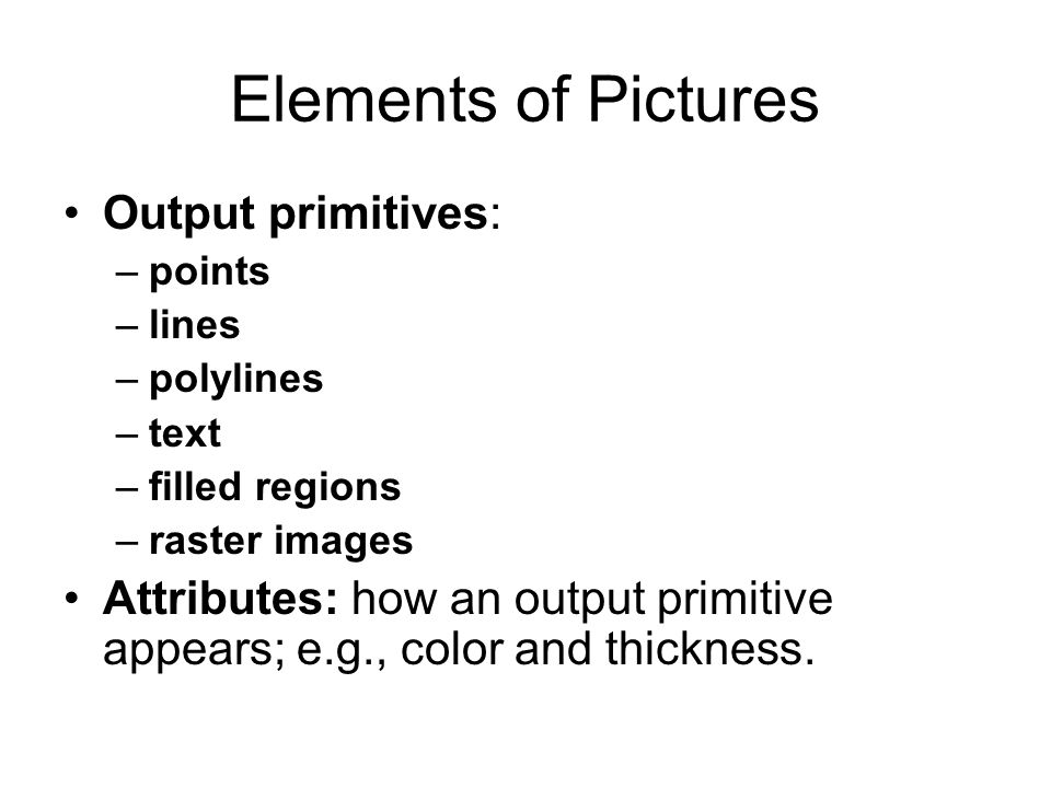 Elements of Pictures Output primitives: