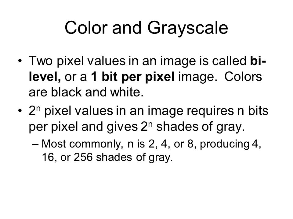 Color and Grayscale Two pixel values in an image is called bi-level, or a 1 bit per pixel image. Colors are black and white.