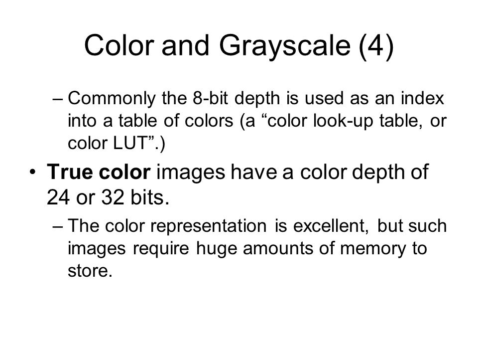 Color and Grayscale (4) Commonly the 8-bit depth is used as an index into a table of colors (a color look-up table, or color LUT .)
