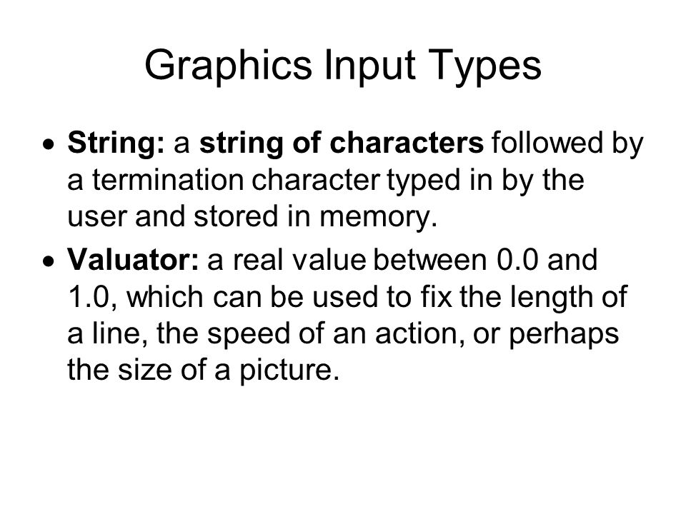 Graphics Input Types String: a string of characters followed by a termination character typed in by the user and stored in memory.