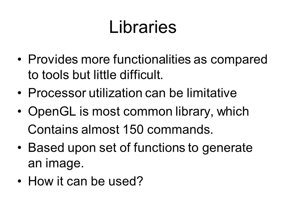 Libraries Provides more functionalities as compared to tools but little difficult. Processor utilization can be limitative.