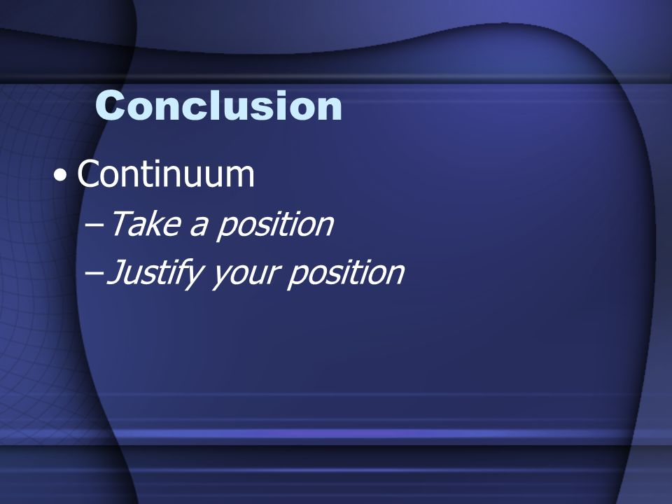 Conclusion Continuum Take a position Justify your position