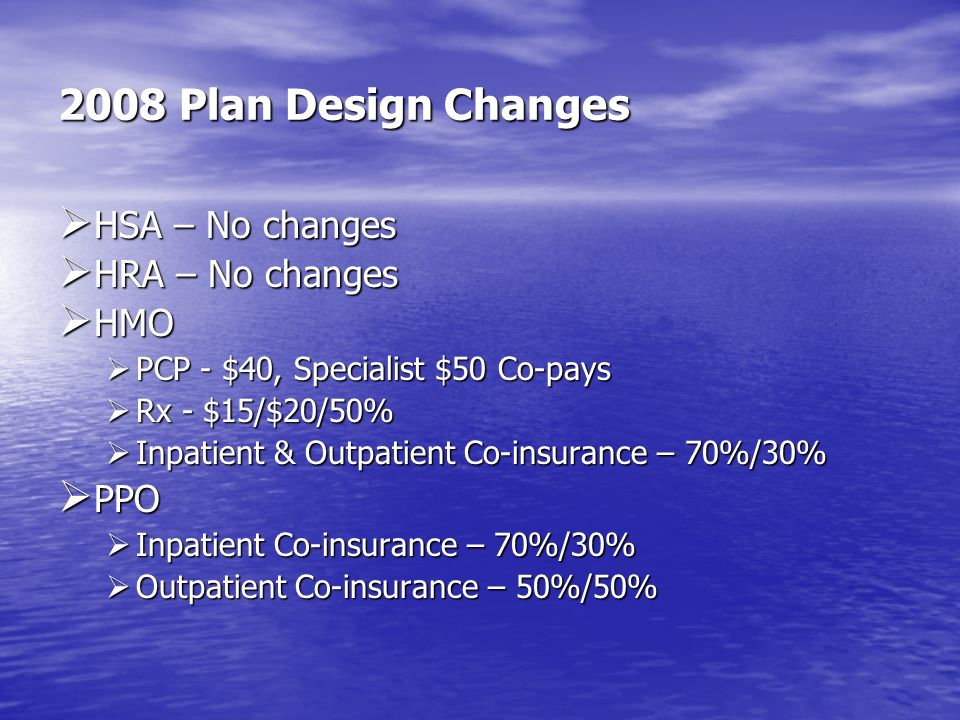 2008 Plan Design Changes HSA – No changes HRA – No changes HMO PPO