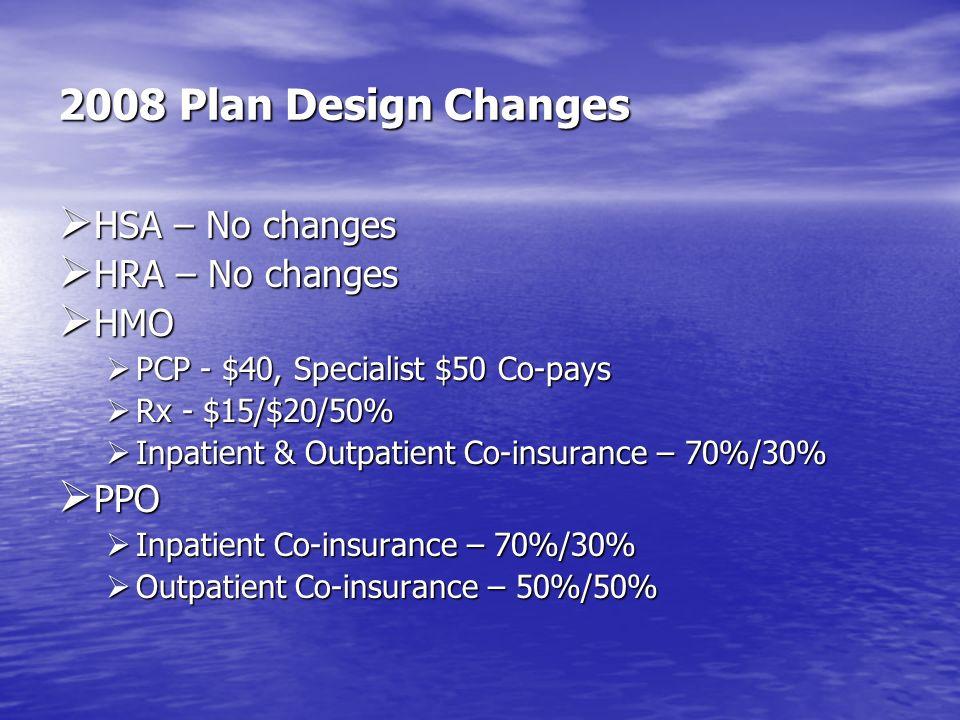 2008 Plan Design Changes HSA – No changes HRA – No changes HMO PPO