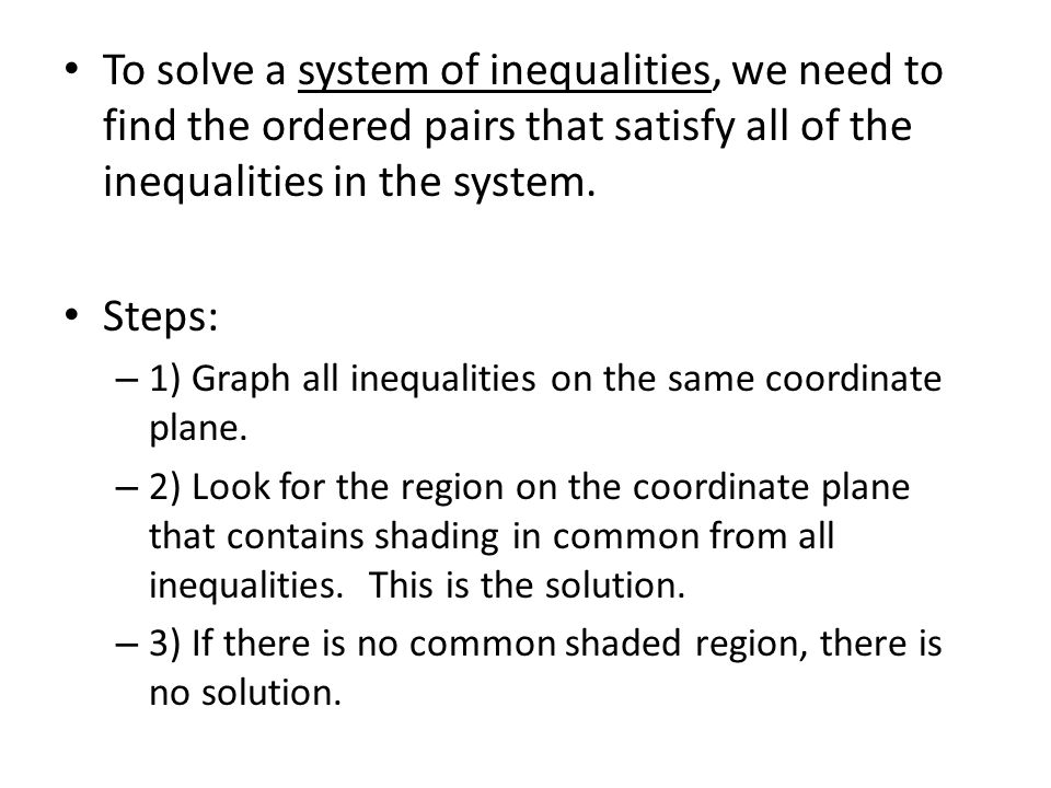To solve a system of inequalities, we need to find the ordered pairs that satisfy all of the inequalities in the system.