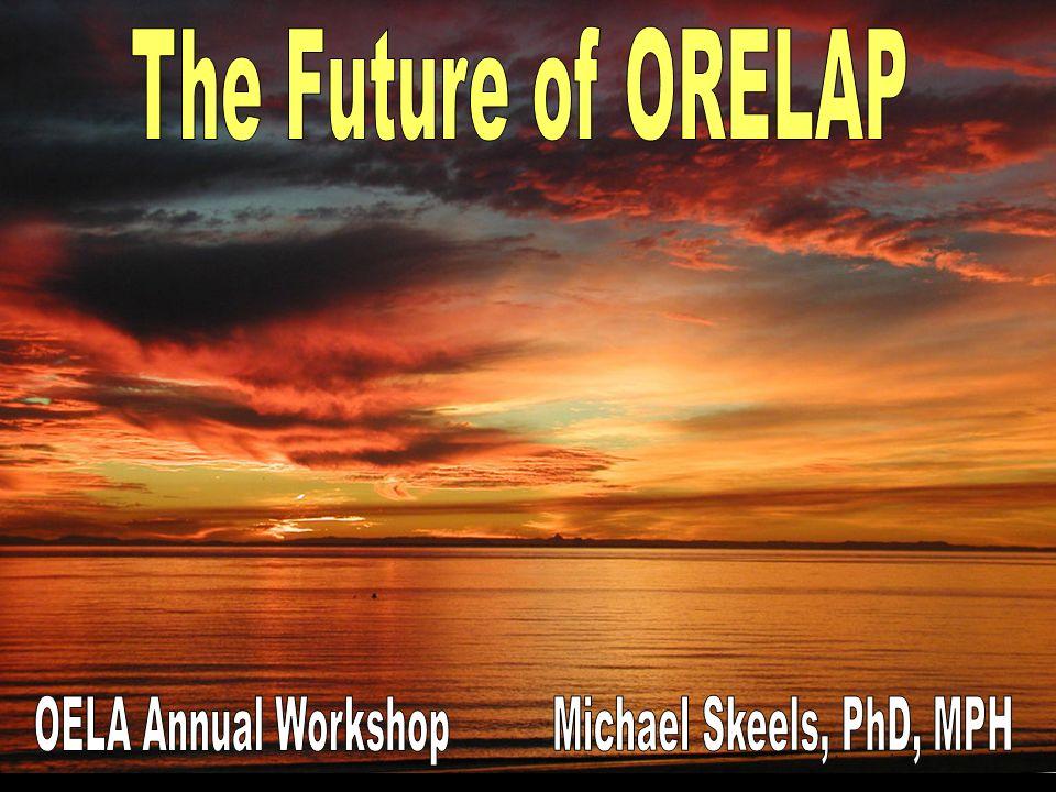 The Future of ORELAP OELA Annual Workshop Michael Skeels, PhD, MPH