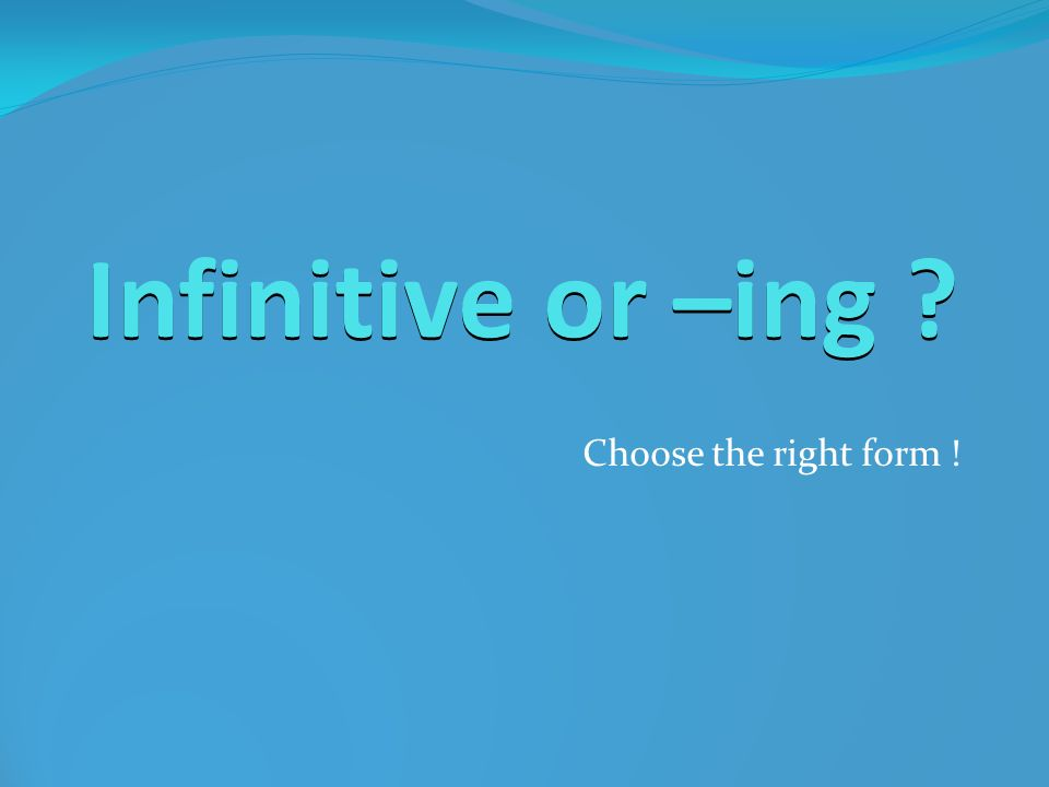Infinitive or –ing Choose the right form !