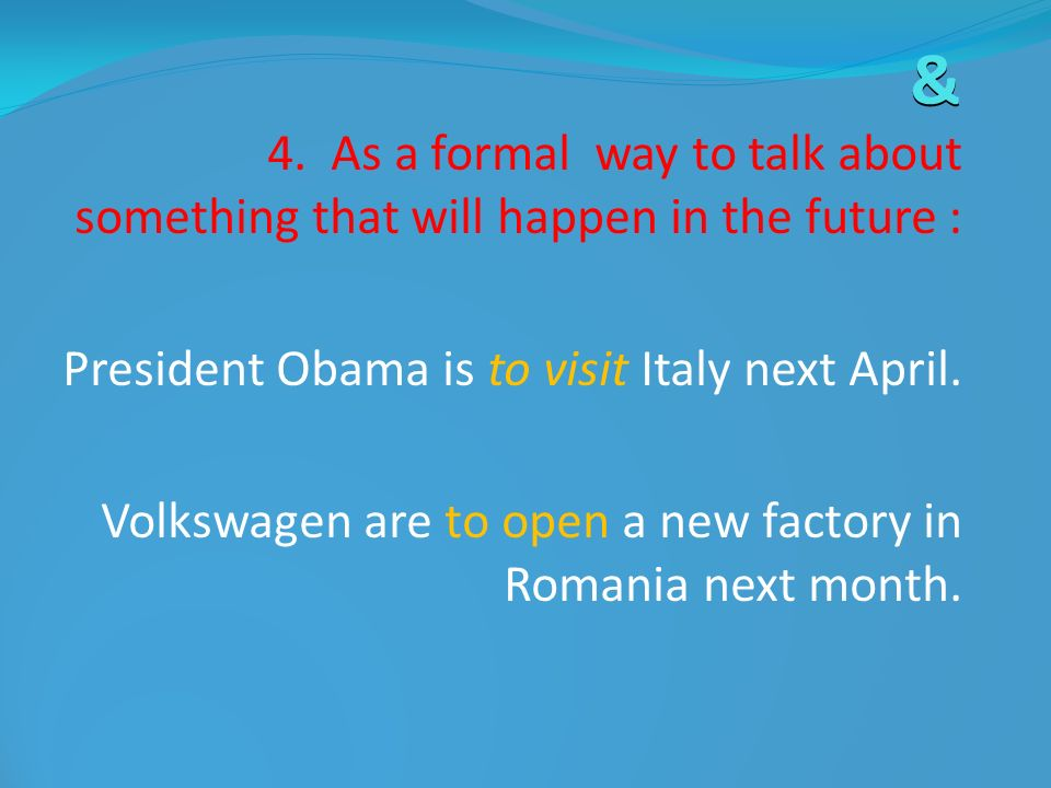 & 4. As a formal way to talk about something that will happen in the future : President Obama is to visit Italy next April.