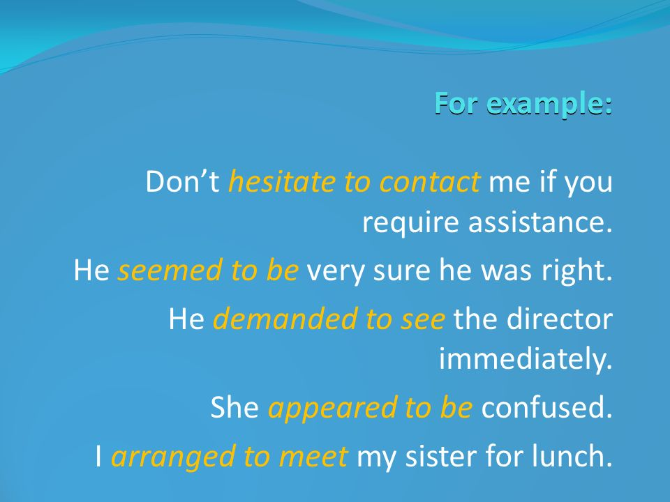 For example: Don't hesitate to contact me if you require assistance. He seemed to be very sure he was right.