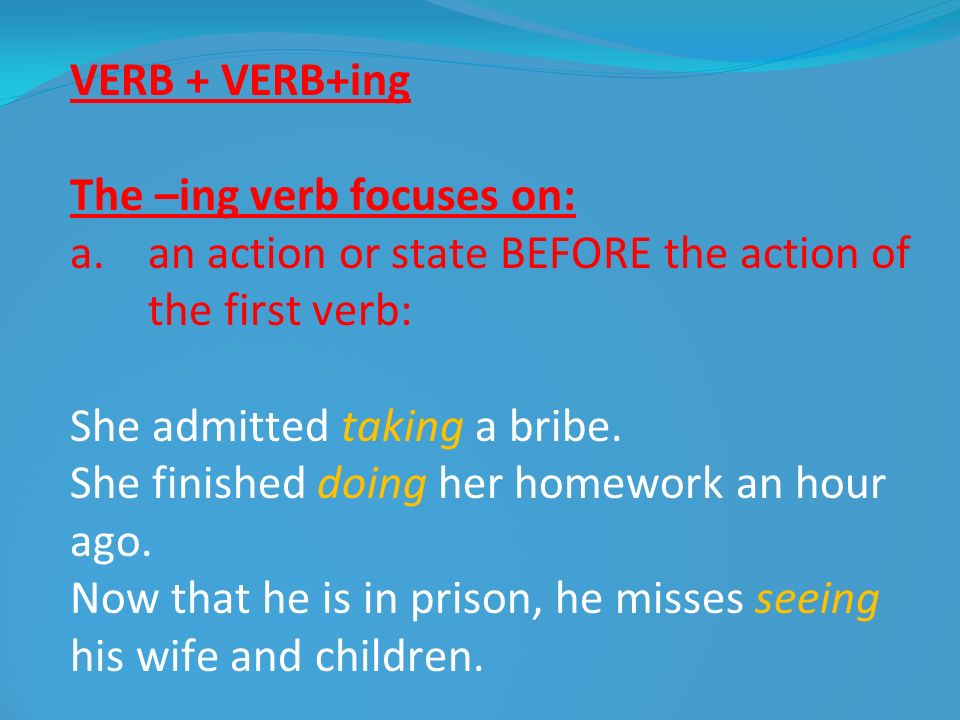 VERB + VERB+ing The –ing verb focuses on: an action or state BEFORE the action of the first verb: