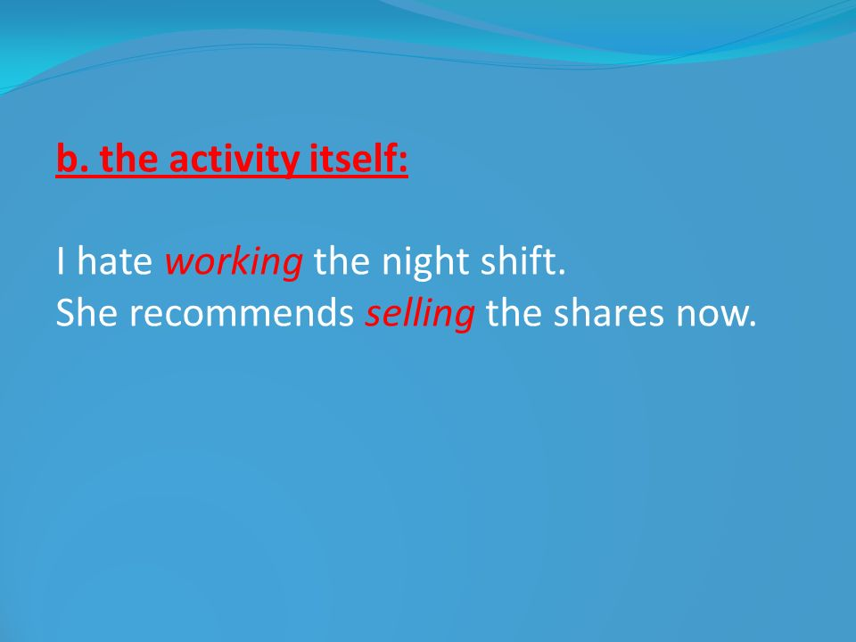 b. the activity itself: I hate working the night shift. She recommends selling the shares now.