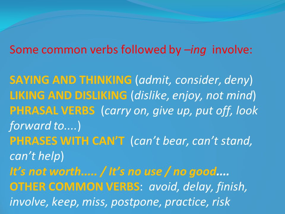 Some common verbs followed by –ing involve: