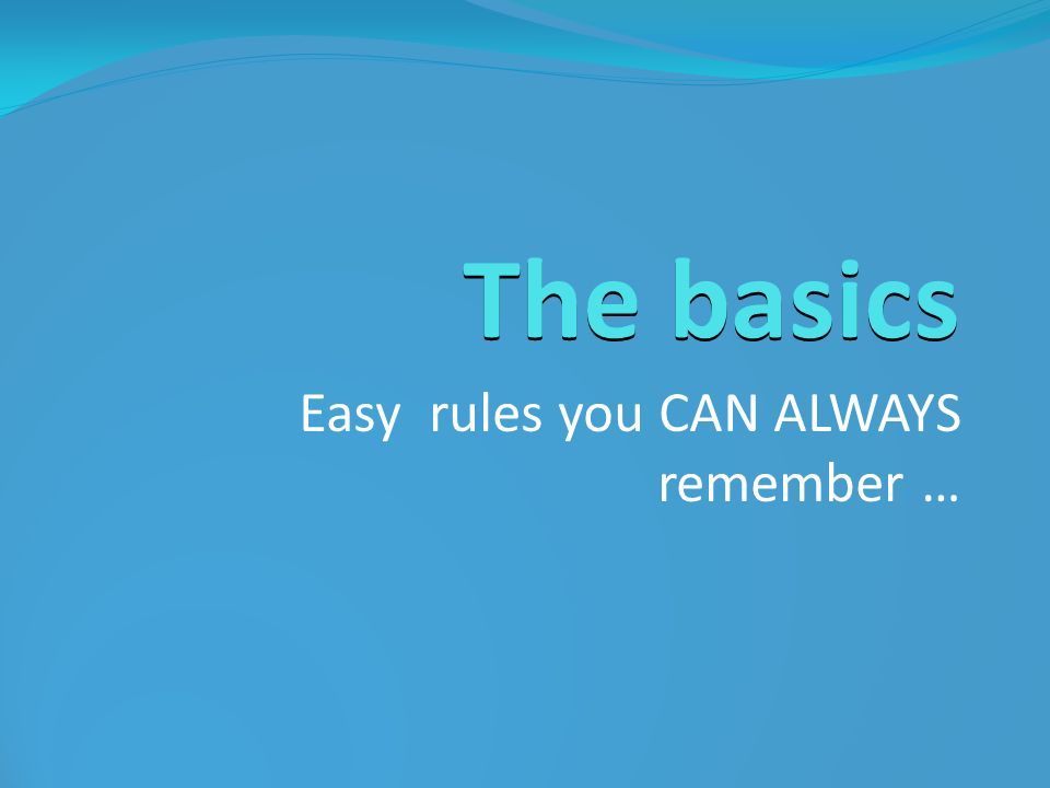 Easy rules you CAN ALWAYS remember …
