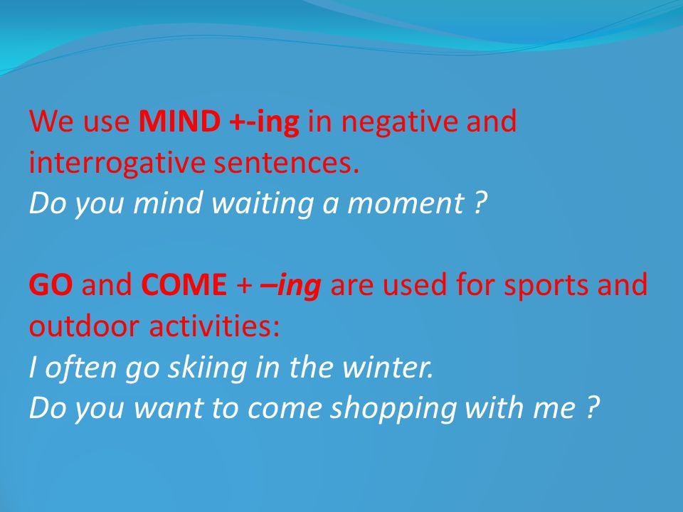We use MIND +-ing in negative and interrogative sentences.