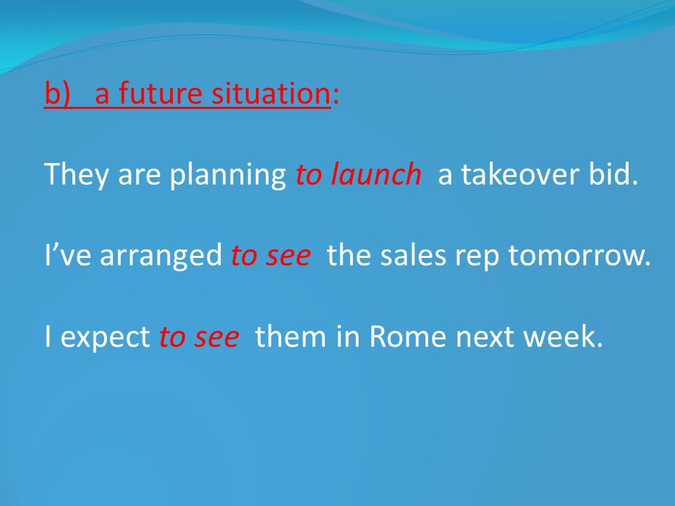 b) a future situation: They are planning to launch a takeover bid. I've arranged to see the sales rep tomorrow.