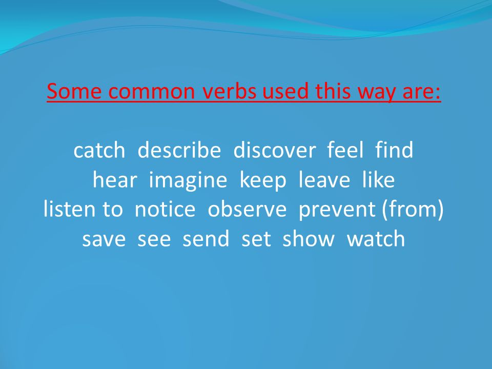 Some common verbs used this way are: catch describe discover feel find