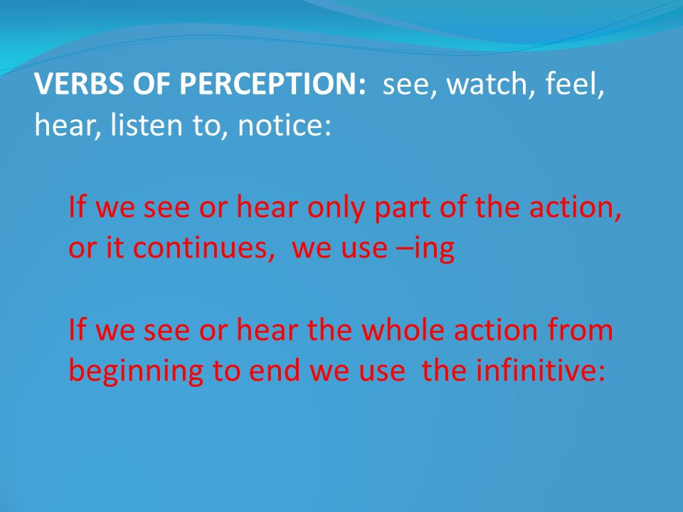 VERBS OF PERCEPTION: see, watch, feel, hear, listen to, notice: