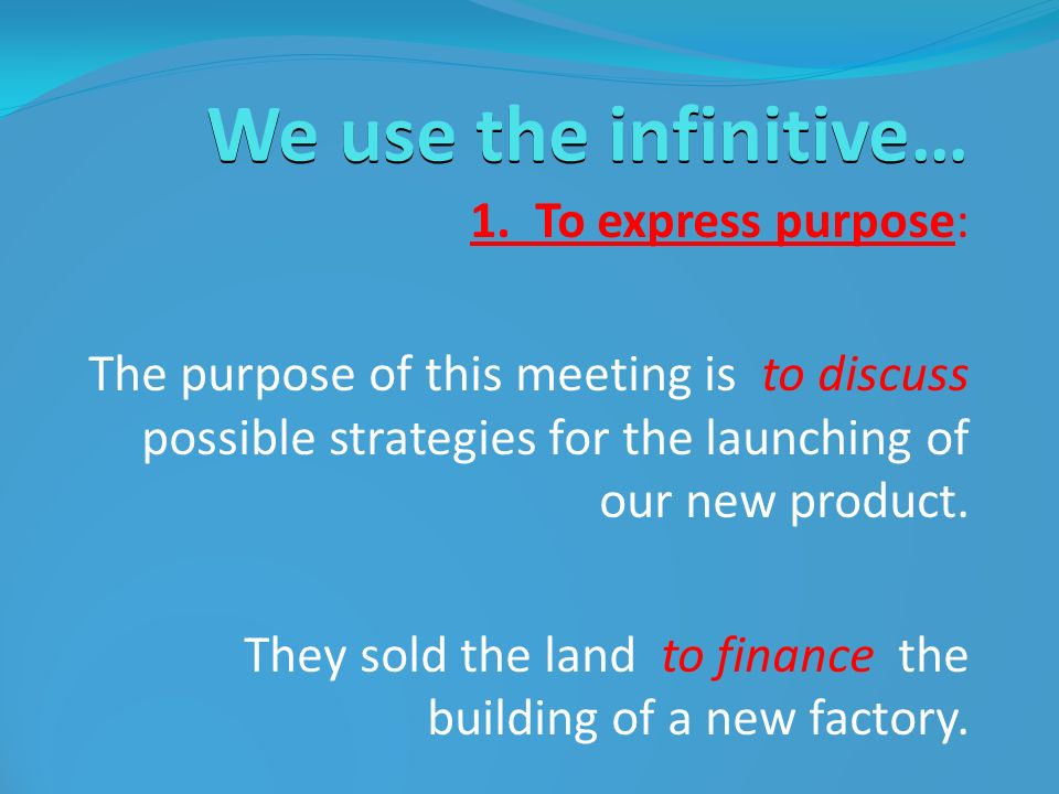 We use the infinitive… 1. To express purpose: