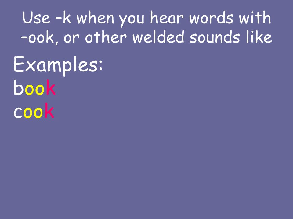 Use –k when you hear words with –ook, or other welded sounds like