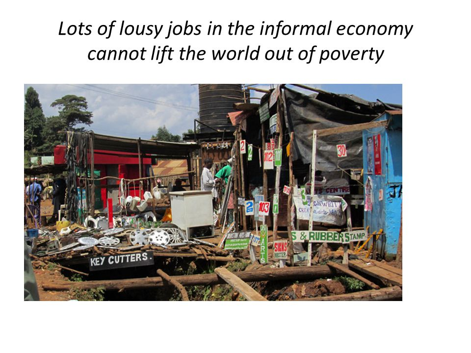 Lots of lousy jobs in the informal economy cannot lift the world out of poverty