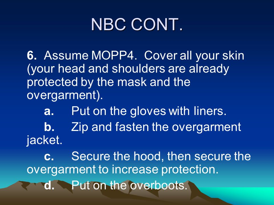 NBC CONT. 6. Assume MOPP4. Cover all your skin (your head and shoulders are already protected by the mask and the overgarment).