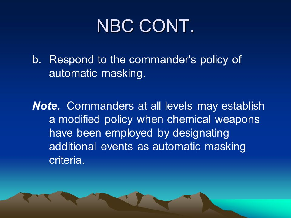 NBC CONT. Respond to the commander s policy of automatic masking.
