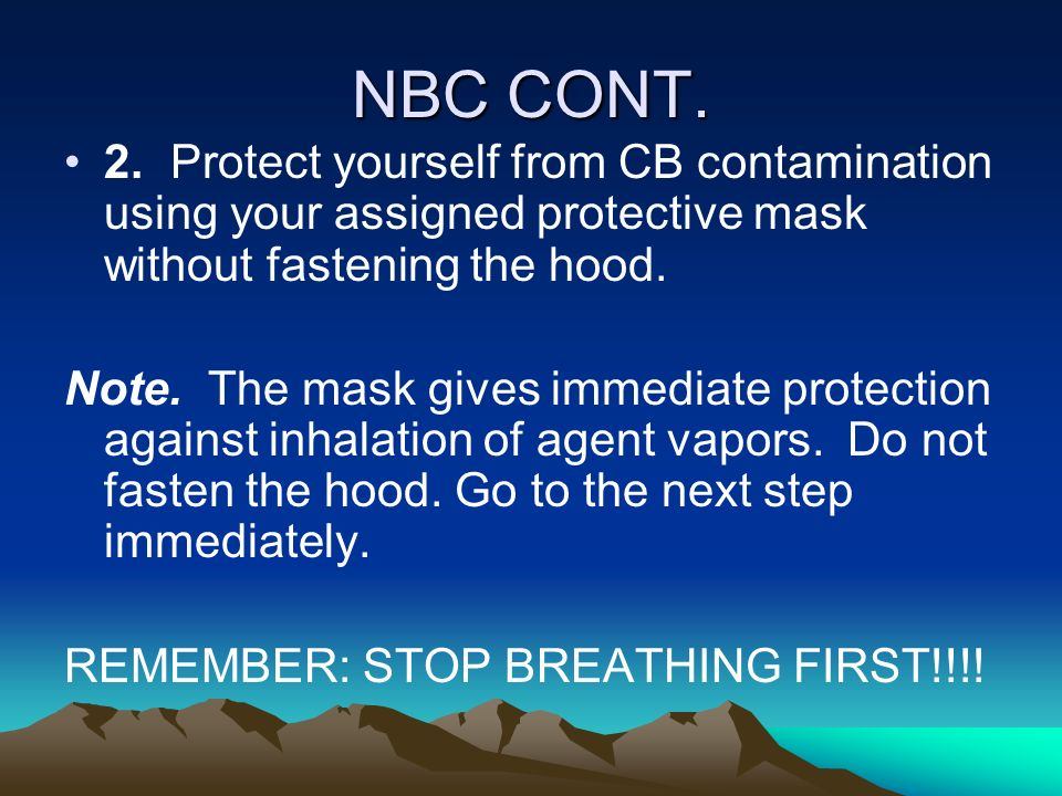 NBC CONT.2. Protect yourself from CB contamination using your assigned protective mask without fastening the hood.