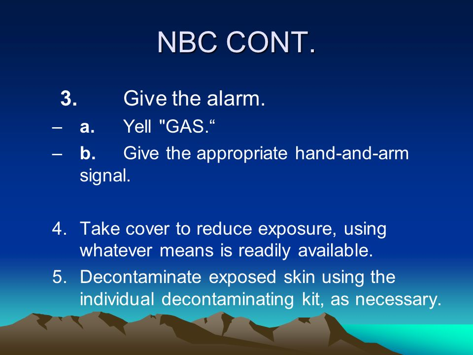 NBC CONT. 3. Give the alarm. a. Yell GAS.