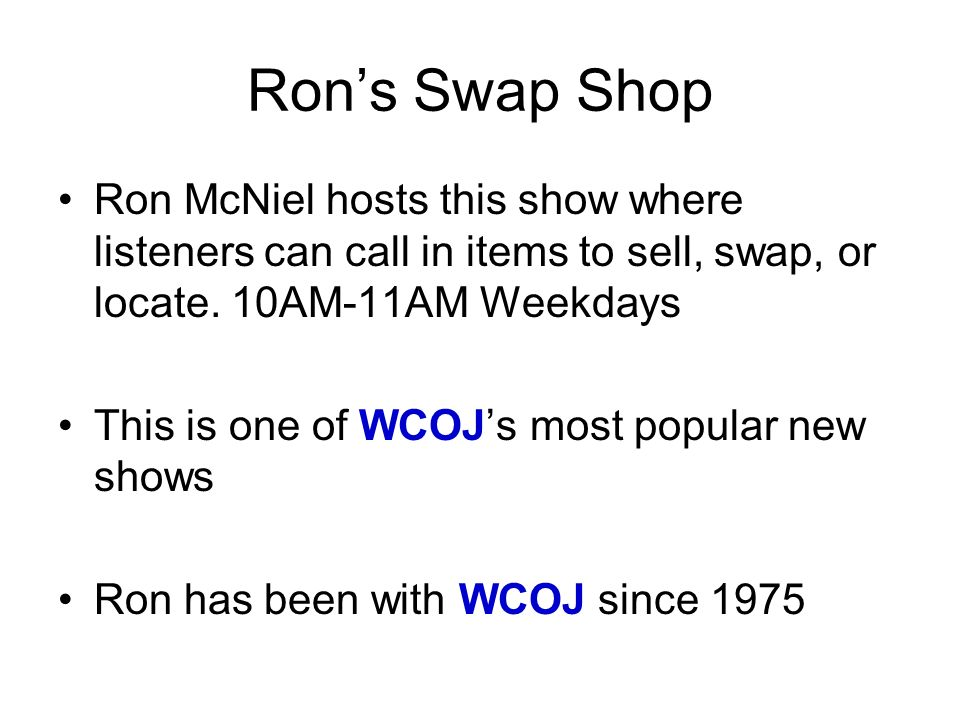 Ron's Swap ShopRon McNiel hosts this show where listeners can call in items to sell, swap, or locate. 10AM-11AM Weekdays.