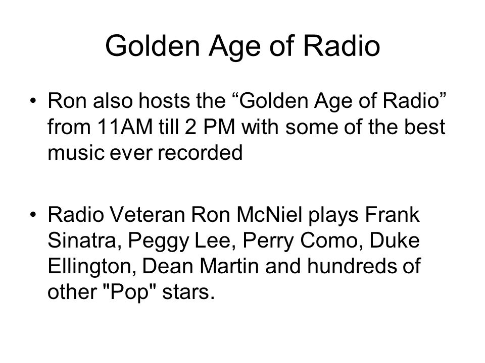 Golden Age of RadioRon also hosts the Golden Age of Radio from 11AM till 2 PM with some of the best music ever recorded.