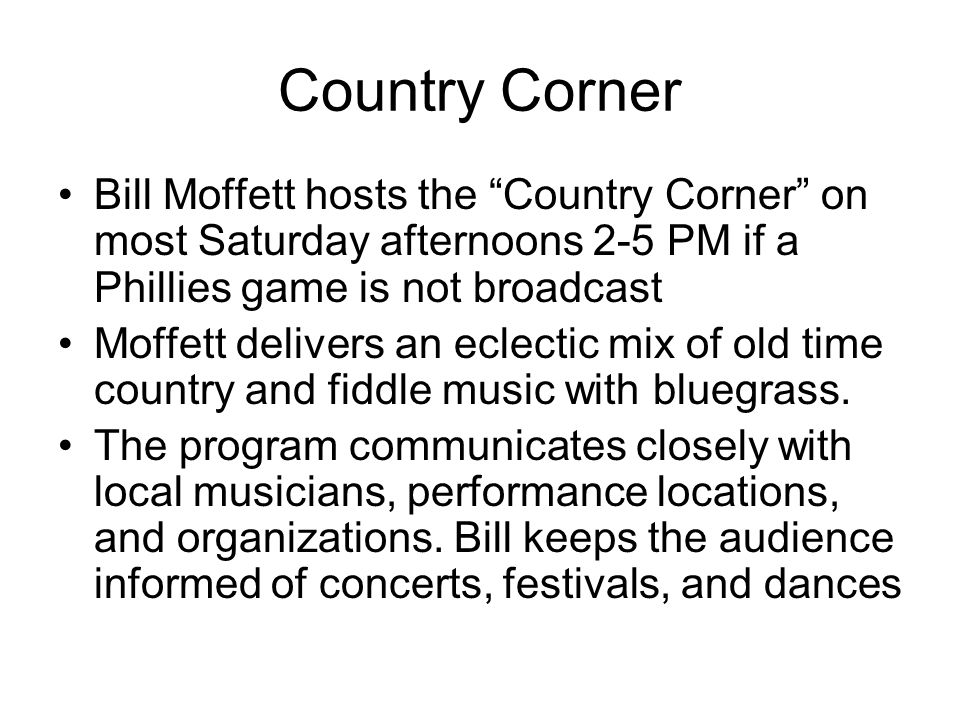 Country Corner Bill Moffett hosts the Country Corner on most Saturday afternoons 2-5 PM if a Phillies game is not broadcast.