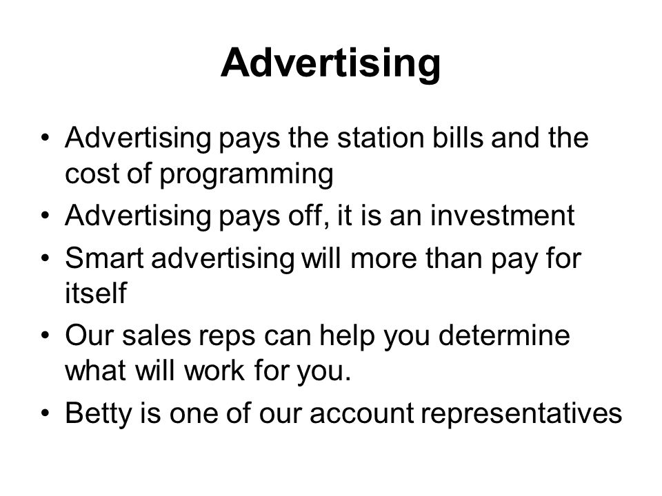 Advertising Advertising pays the station bills and the cost of programming. Advertising pays off, it is an investment.